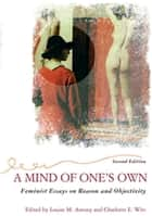 A Mind Of One's Own - Feminist Essays On Reason And Objectivity ebook by Louise Antony