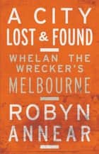 A City Lost and Found - Whelan the Wrecker's Melbourne ebook by