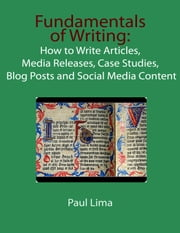Fundamentals of Writing: - How to write articles, media releases, case studies, blog posts and social media content ebook by Paul Lima
