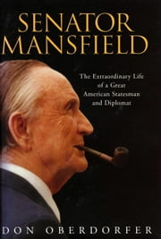 Senator Mansfield - The Extraordinary Life of a Great American Statesman and Diplomat ebook by Don Oberdorfer