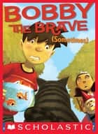 Bobby the Brave (Sometimes) ebook by Lisa Yee, Dan Santat