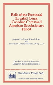 Rolls of the Provincial (Loyalist) Corps, Canadian Command American Revolutionary Period ebook by Mary Beacock Fryer,William A. Smy
