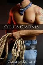 Cœurs Obstinés ebook by Caralyn Knight
