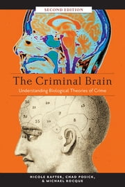 The Criminal Brain, Second Edition - Understanding Biological Theories of Crime ebook by Nicole Rafter,Chad Posick,Michael Rocque
