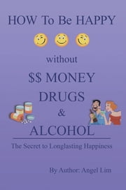How to be Happy without Money, Drugs or Alcohol ebook by Angel Lim