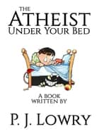 The Atheist Under Your Bed ebook by P.J. Lowry