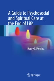 A Guide to Psychosocial and Spiritual Care at the End of Life ebook by Henry S. Perkins
