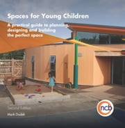 Spaces for Young Children, Second Edition: A practical guide to planning, designing and building the perfect space ebook by Dudek, Mark