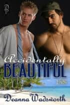 Accidentally Beautiful ebook by Deanna Wadsworth
