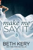 Make Me Say It (Make Me: Part Three) ebook by Beth Kery