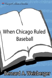 When Chicago Ruled Baseball - The Cubs-White Sox World Series of 1906 ebook by Bernard A. Weisberger