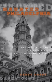 Haunted Philadelphia - Famous Phantoms, Sinister Sites, and Lingering Legends ebook by Darcy Oordt