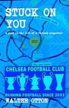 Stuck On You: A Year In The Life Of A Chelsea Supporter ebook by Walter Otton