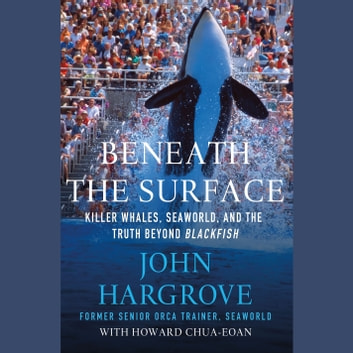 Beneath the Surface - Killer Whales, SeaWorld, and the Truth Beyond Blackfish audiobook by John Hargrove,Howard Chua-Eoan