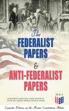 The Federalist Papers & Anti-Federalist Papers: Complete Edition of the Pivotal Constitution Debate - Including Articles of Confederation (1777), Declaration of Independence, U.S. Constitution, Bill of Rights & Other Amendments – All With Founding Fathers' Arguments & Decisions about the Constitution ebook by Alexander Hamilton, James Madison, John Jay,...