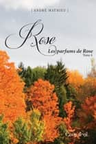 Rose - Tome 4 - Les parfums de Rose ebook by André Mathieu