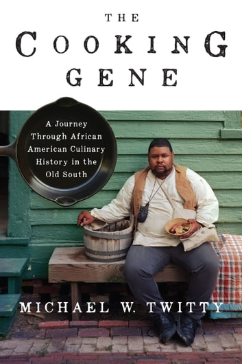 The Cooking Gene - A Journey Through African American Culinary History in the Old South ebook by Michael W. Twitty