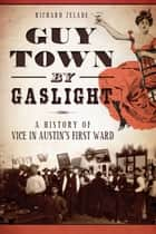 Guy Town by Gaslight - A History of Vice in Austin's First Ward ebook by Richard Zelade