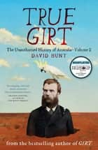 True Girt - The Unauthorised History of Australia Volume 2 ebook by David Hunt