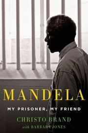 Mandela: My Prisoner, My Friend ebook by Christo Brand,Barbara Jones