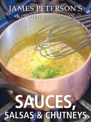 Sauces, Salsas, and Chutneys: James Peterson's Kitchen Education - Recipes and Techniques from Cooking ebook by James Peterson