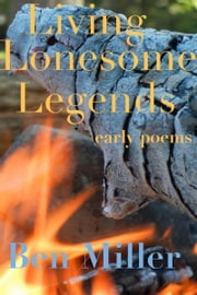 Living Lonesome Legends: Early Poems ebook by Ben Miller