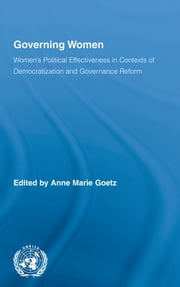 Governing Women - Women's Political Effectiveness in Contexts of Democratization and Governance Reform ebook by Anne Marie Goetz