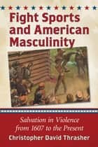 Fight Sports and American Masculinity ebook by Christopher David Thrasher