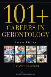 101+ Careers in Gerontology, Second Edition ebook by C. Joanne Grabinski, MA, ABD, FAGHE,Kelly Niles-Yokum, PhD, MPA