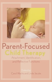 Parent-Focused Child Therapy - Attachment, Identification, and Reflective Function ebook by Carol Wachs,Linda Jacobs,Stephen Seligman DMH,Kerry Kelly Novick,Jack Novick,Hayuta Kaplan,Raya Patt,Elizabeth Berger M.D,Ester Cohen Ph.D,Susan Coates Ph.D,Daniel Schechter M.D,Peter Deri Ph.D,Ionas Sapountzis,Etan Lwow M.D,Sharon Kozberg Ph.D,Judith Harel Ph.D,Arietta Slade Ph.D,Josef Prinz Psy.D,James Lock M.D. Ph. D