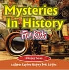 Mysteries In History For Kids: A History Series - Children Explore History Book Edition ebook by Baby Professor