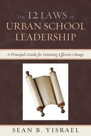 The 12 Laws of Urban School Leadership - A Principal's Guide for Initiating Effective Change ebook by Sean B. Yisrael