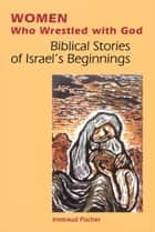 Women Who Wrestled with God - Biblical Stories of Israel's Beginning ebook by Irmtraud Fischer, Linda M. Maloney