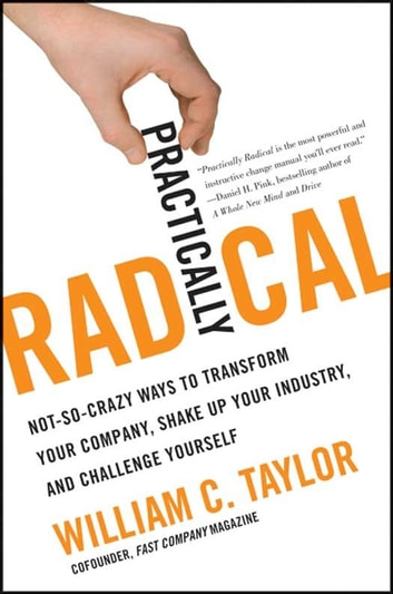 Practically Radical - Not-So-Crazy Ways to Transform Your Company, Shake Up Your Industry, and Challenge Yourself ebook by William C. Taylor