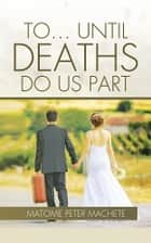 To . . . Until Deaths Do Us Part ebook by Matome Peter Machete