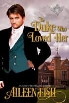 The Duke Who Loved Her ebook by Aileen Fish