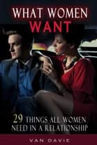 What Women Want - 29 Things All Women Need In A Relationship ebook by Van Davie