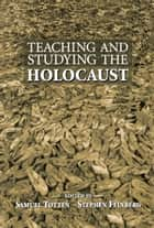 Teaching and Studying the Holocaust ebook by Samuel Totten,Stephen Feinberg