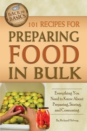 101 Recipes for Preparing Food In Bulk - Everything You Need to Know About Preparing, Storing, and Consuming ebook by Richard Helweg