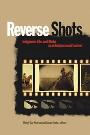 Reverse Shots - Indigenous Film and Media in an International Context ebook by Wendy Gay Pearson,Susan Knabe