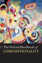 The Oxford Handbook of Compositionality ebook by Markus Werning, Wolfram Hinzen, Edouard Machery