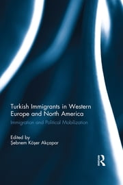Turkish Immigrants in Western Europe and North America - Immigration and Political Mobilization ebook by Sebnem Koser Akcapar
