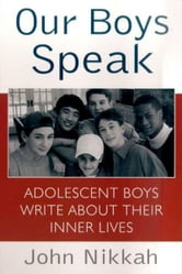 Our Boys Speak - Adolescent Boys Write About Their Inner Lives ebook by John Nikkah
