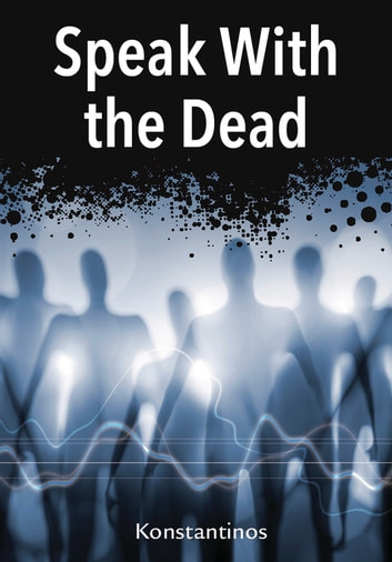 Speak with the Dead - Seven Methods for Spirit Communication ebook by Konstantinos