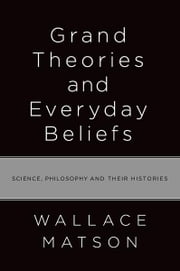 Grand Theories and Everyday Beliefs : Science, Philosophy, and their Histories ebook by Wallace Matson