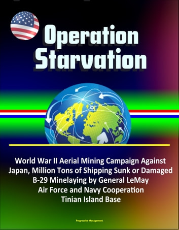 Operation Starvation: World War II Aerial Mining Campaign Against Japan, Million Tons of Shipping Sunk or Damaged, B-29 Minelaying by General LeMay, Air Force and Navy Cooperation, Tinian Island Base ebook by Progressive Management