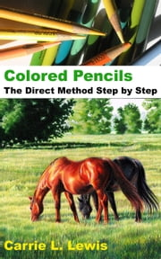 Colored Pencils: The Direct Method Step by Step ebook by Carrie L. Lewis