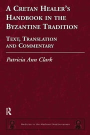 A Cretan Healer's Handbook in the Byzantine Tradition - Text, Translation and Commentary ebook by Patricia Ann Clark