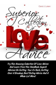 Superior Collection Of Love Advice - Try This Amazing Collection Of Love Advice And Learn From This Handbook Superb Advices On Getting Your Ex Back, Getting Over A Breakup, Best Dating Advice And A Whole Lot More! ebook by Carol J. Luken