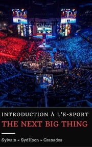 "Introduction à l'e-sport : The Next Big Thing ebook by Sylvain ""SydHoon"" Granados"